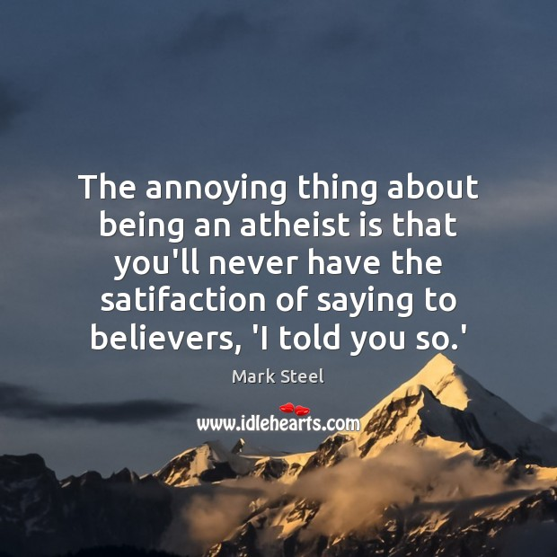 The annoying thing about being an atheist is that you'll never have Image