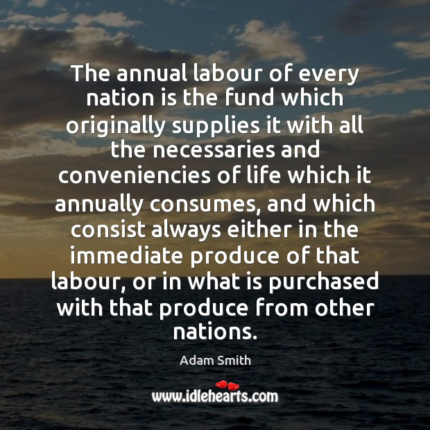 The annual labour of every nation is the fund which originally supplies Adam Smith Picture Quote