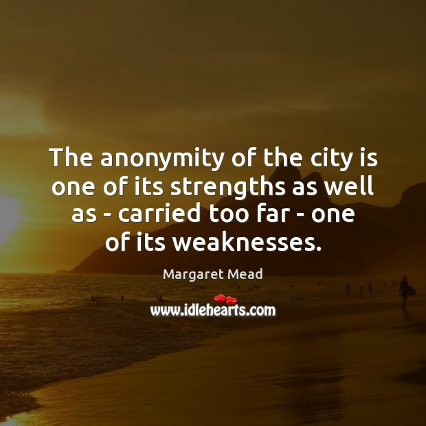 The anonymity of the city is one of its strengths as well Margaret Mead Picture Quote