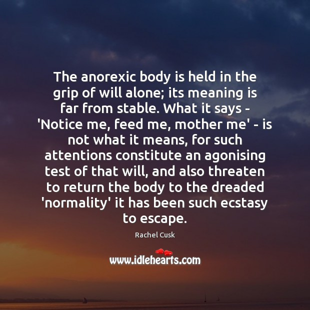 The anorexic body is held in the grip of will alone; its Rachel Cusk Picture Quote