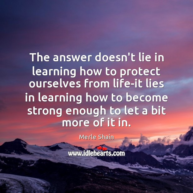 The answer doesn't lie in learning how to protect ourselves from life-it Merle Shain Picture Quote