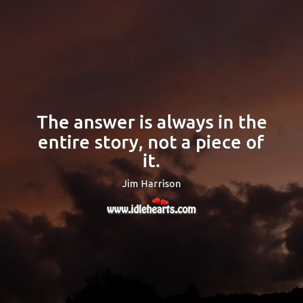 The answer is always in the entire story, not a piece of it. Jim Harrison Picture Quote