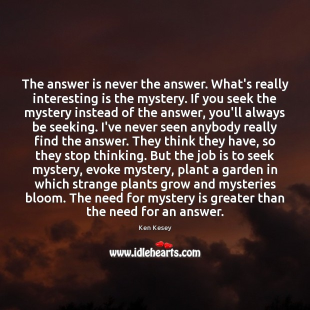 The answer is never the answer. What's really interesting is the mystery. Ken Kesey Picture Quote