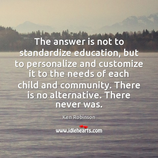 The answer is not to standardize education, but to personalize and customize Ken Robinson Picture Quote