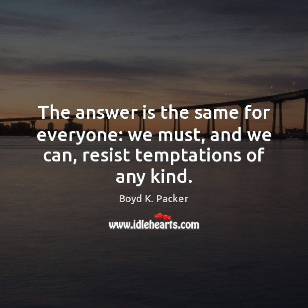 The answer is the same for everyone: we must, and we can, resist temptations of any kind. Boyd K. Packer Picture Quote