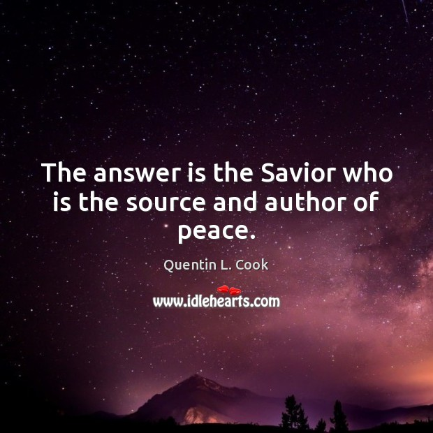 The answer is the Savior who is the source and author of peace. Quentin L. Cook Picture Quote