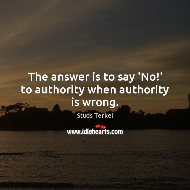 The answer is to say 'No!' to authority when authority is wrong. Image