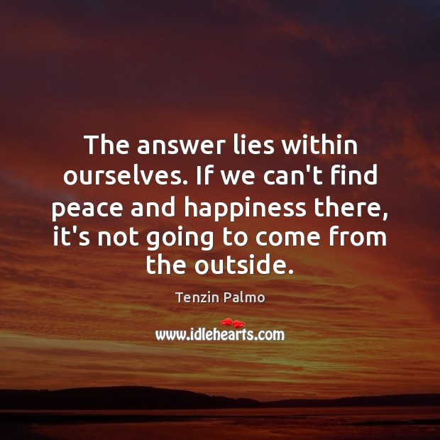 The answer lies within ourselves. If we can't find peace and happiness Image