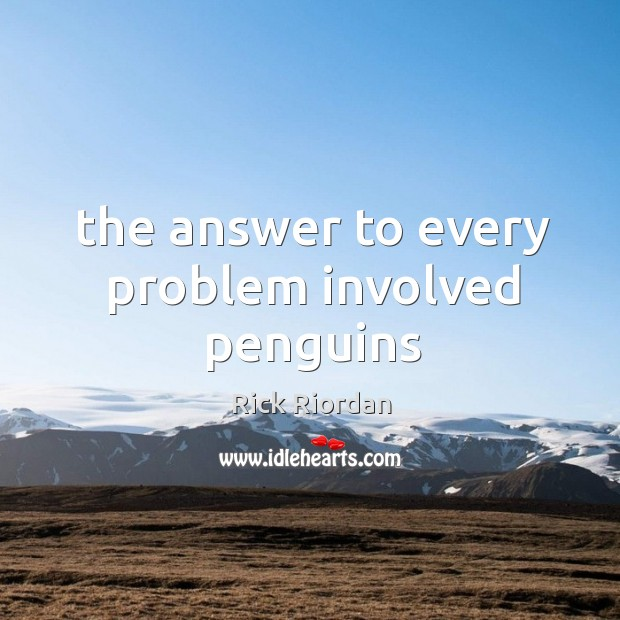 The answer to every problem involved penguins Rick Riordan Picture Quote