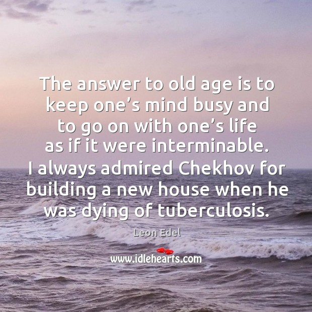 Image, The answer to old age is to keep one's mind busy and to go on with one's life as if it were interminable.