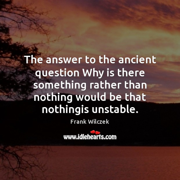 The answer to the ancient question Why is there something rather than Frank Wilczek Picture Quote