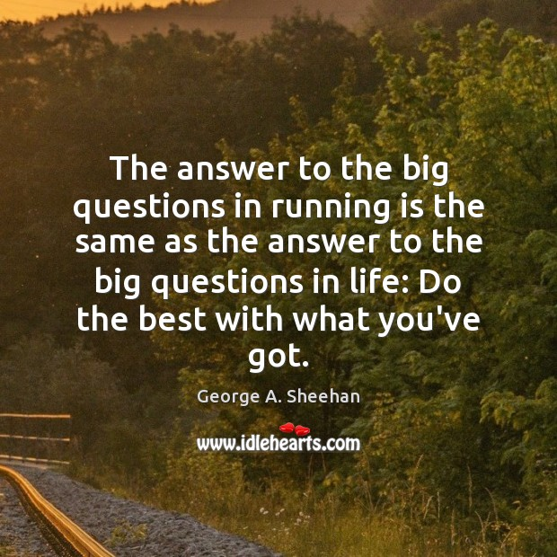 The answer to the big questions in running is the same as George A. Sheehan Picture Quote