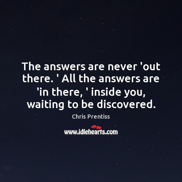 The answers are never 'out there. ' All the answers are 'in Image
