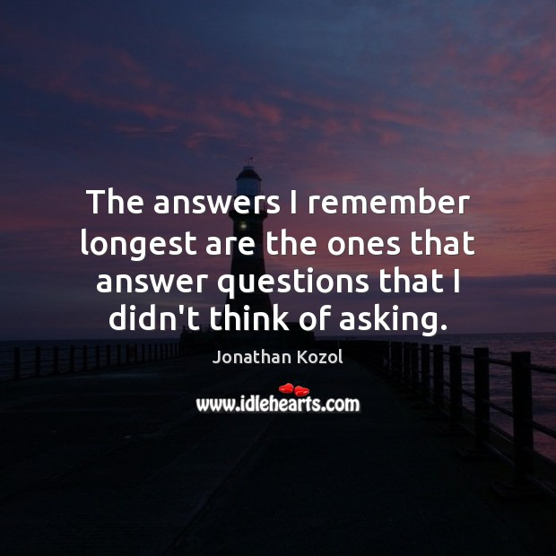 The answers I remember longest are the ones that answer questions that Jonathan Kozol Picture Quote