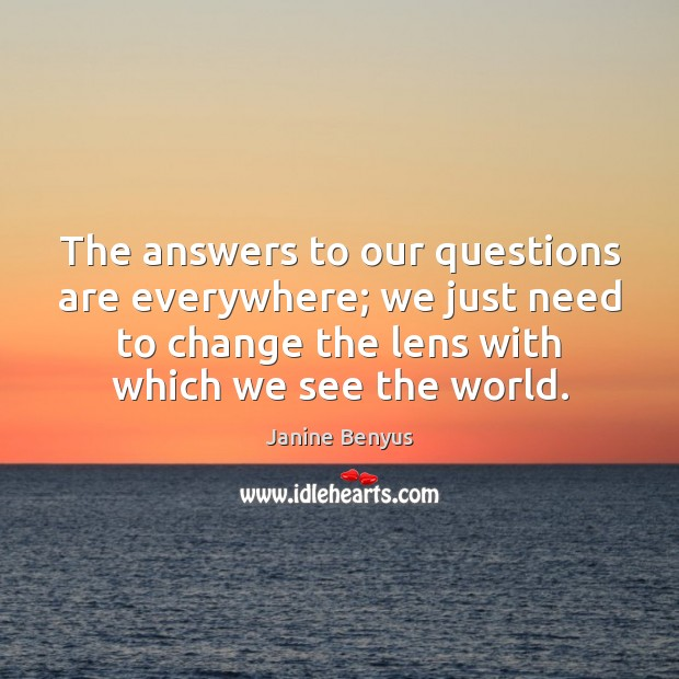 The answers to our questions are everywhere; we just need to change Janine Benyus Picture Quote