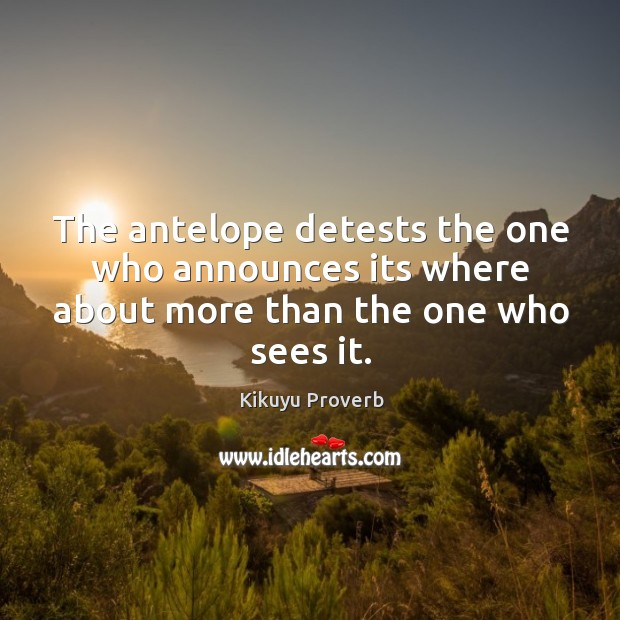 The antelope detests the one who announces its where about more than the one who sees it. Kikuyu Proverbs Image
