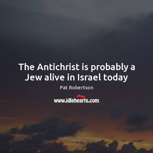 The Antichrist is probably a Jew alive in Israel today Pat Robertson Picture Quote