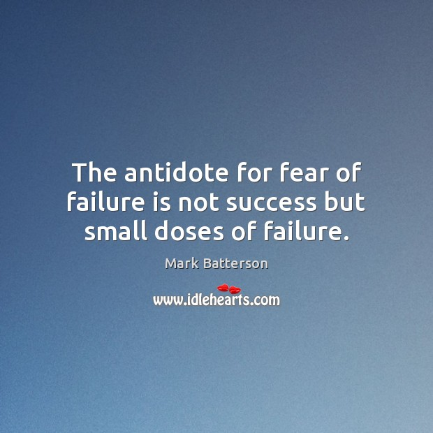 The antidote for fear of failure is not success but small doses of failure. Image