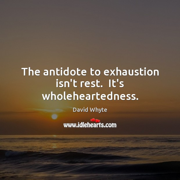 Image, The antidote to exhaustion isn't rest.  It's wholeheartedness.