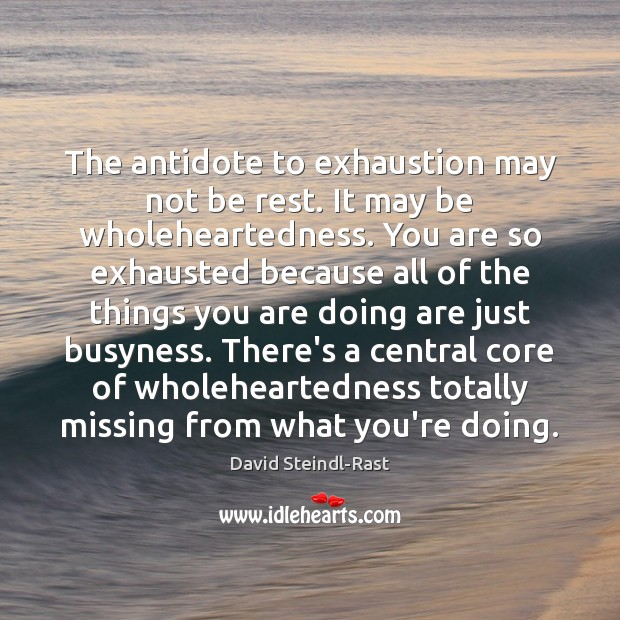 Image, The antidote to exhaustion may not be rest. It may be wholeheartedness.