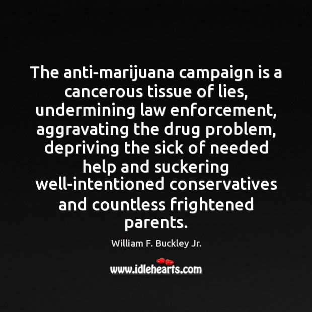 The anti-marijuana campaign is a cancerous tissue of lies, undermining law enforcement, William F. Buckley Jr. Picture Quote