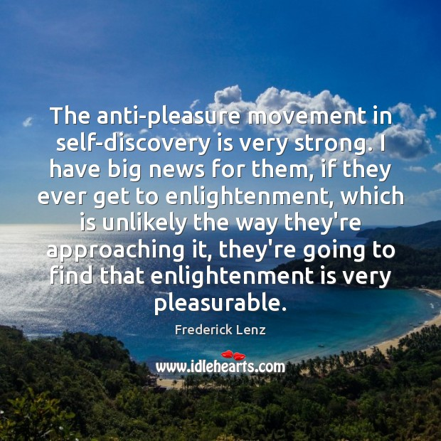 The anti-pleasure movement in self-discovery is very strong. I have big news Frederick Lenz Picture Quote