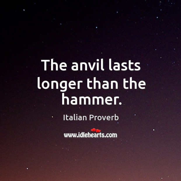 Image, The anvil lasts longer than the hammer.