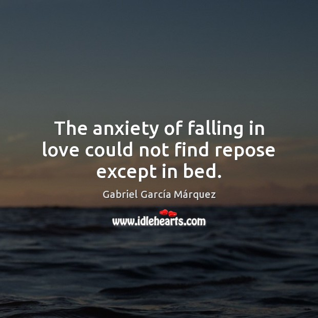 The anxiety of falling in love could not find repose except in bed. Gabriel García Márquez Picture Quote