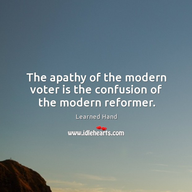 The apathy of the modern voter is the confusion of the modern reformer. Learned Hand Picture Quote