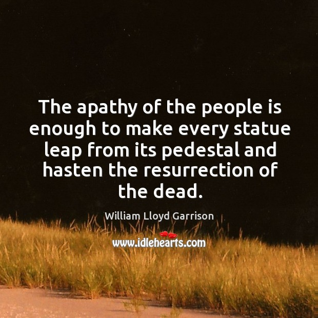 The apathy of the people is enough to make every statue leap from its pedestal and hasten the resurrection of the dead. Image