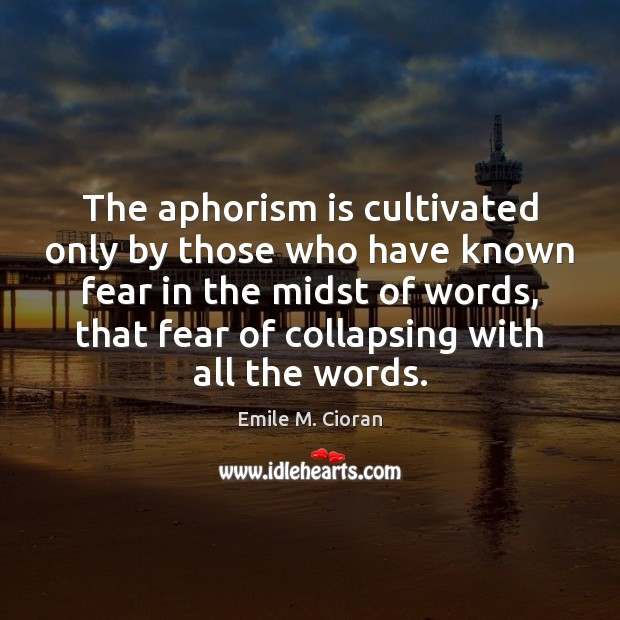The aphorism is cultivated only by those who have known fear in Emile M. Cioran Picture Quote