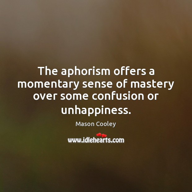 The aphorism offers a momentary sense of mastery over some confusion or unhappiness. Image