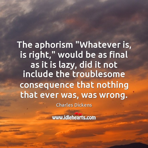 """The aphorism """"Whatever is, is right,"""" would be as final as it Charles Dickens Picture Quote"""