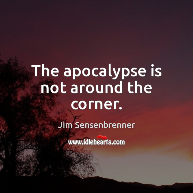The apocalypse is not around the corner. Jim Sensenbrenner Picture Quote