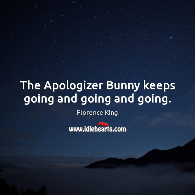 The Apologizer Bunny keeps going and going and going. Florence King Picture Quote