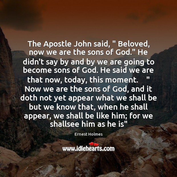 """The Apostle John said, """" Beloved, now we are the sons of God."""" Ernest Holmes Picture Quote"""