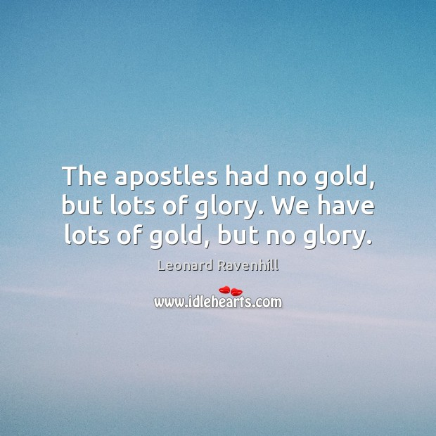 The apostles had no gold, but lots of glory. We have lots of gold, but no glory. Leonard Ravenhill Picture Quote