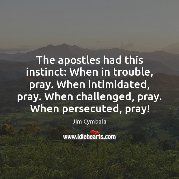 Image, The apostles had this instinct: When in trouble, pray. When intimidated, pray.