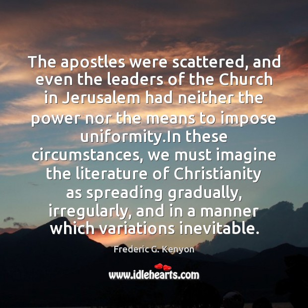 The apostles were scattered, and even the leaders of the Church in Frederic G. Kenyon Picture Quote
