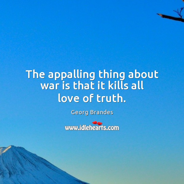 The appalling thing about war is that it kills all love of truth. Georg Brandes Picture Quote