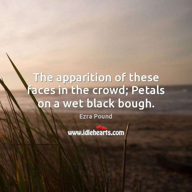 The apparition of these faces in the crowd; Petals on a wet black bough. Ezra Pound Picture Quote