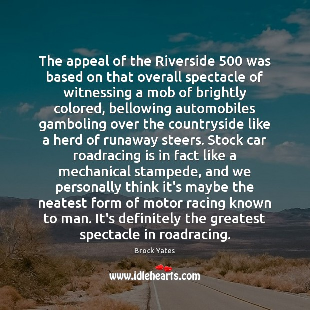 The appeal of the Riverside 500 was based on that overall spectacle of Brock Yates Picture Quote