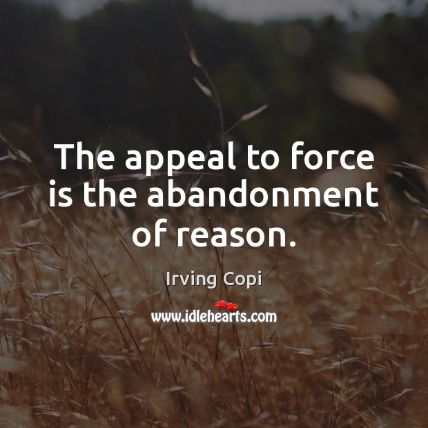 The appeal to force is the abandonment of reason. Image