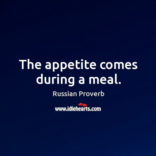 The appetite comes during a meal. Russian Proverbs Image