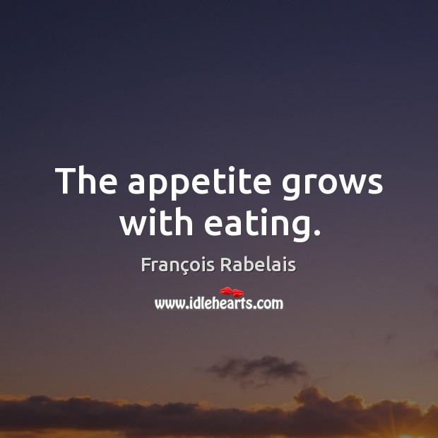 Image, The appetite grows with eating.