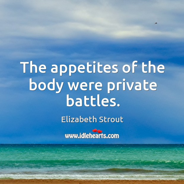 The appetites of the body were private battles. Elizabeth Strout Picture Quote