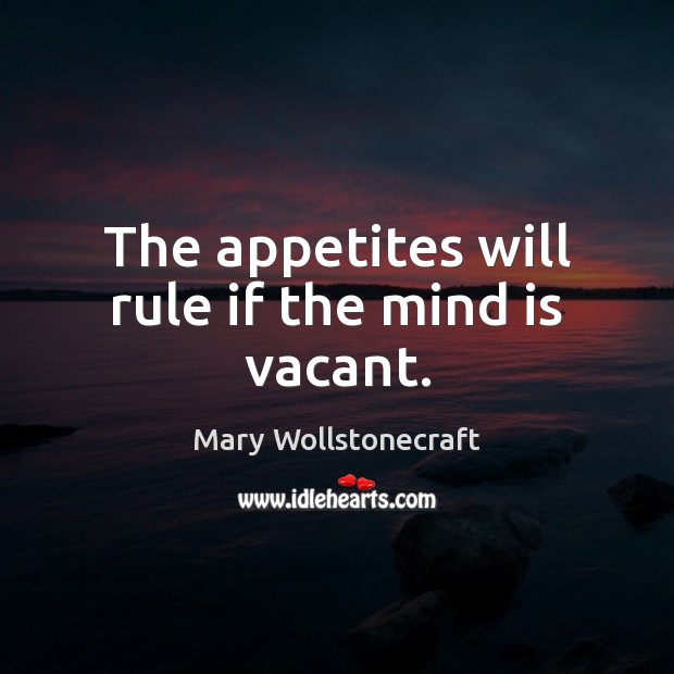 The appetites will rule if the mind is vacant. Image