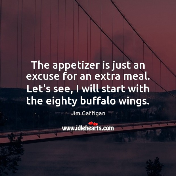 The appetizer is just an excuse for an extra meal. Let's see, Image