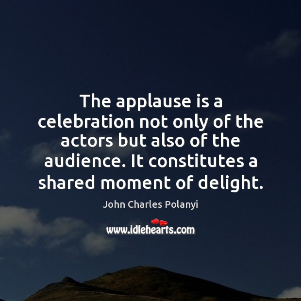 The applause is a celebration not only of the actors but also John Charles Polanyi Picture Quote