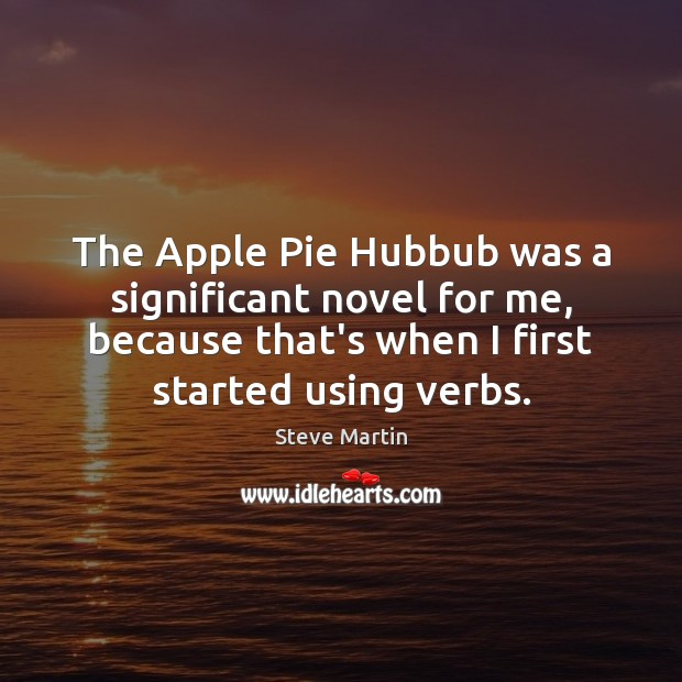 The Apple Pie Hubbub was a significant novel for me, because that's Steve Martin Picture Quote